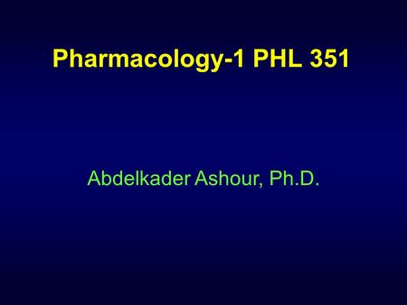 Pharmacology-1 PHL 351 Abdelkader Ashour, Ph.D..