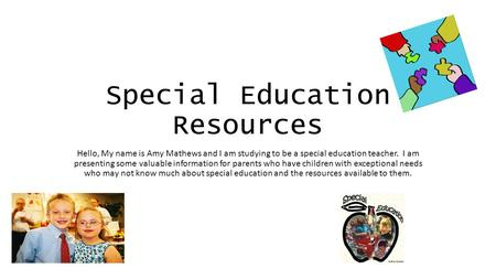 Special Education Resources Hello, My name is Amy Mathews and I am studying to be a special education teacher. I am presenting some valuable information.