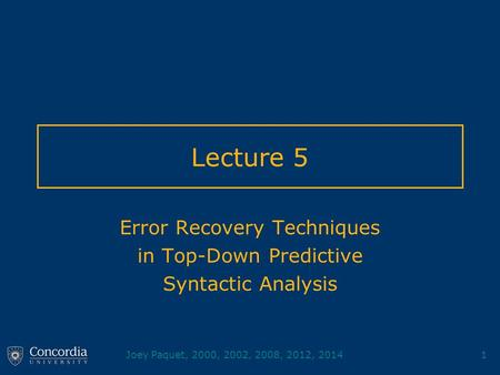 Joey Paquet, 2000, 2002, 2008, 2012, 20141 Lecture 5 Error Recovery Techniques in Top-Down Predictive Syntactic Analysis.