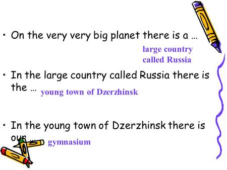 On the very very big planet there is a … In the large country called Russia there is the … In the young town of Dzerzhinsk there is our … gymnasium young.