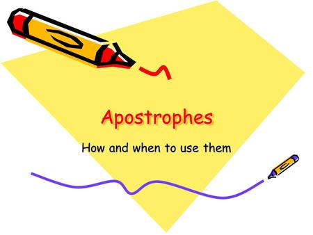 ApostrophesApostrophes How and when to use them. What is an apostrophe? It looks like a comma – ' – but we place it above the line of writing. It takes.