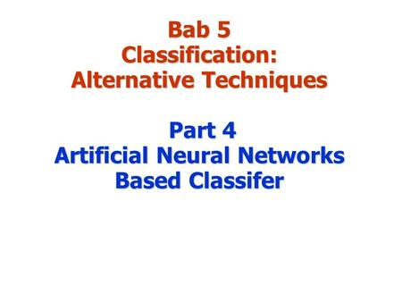 Bab 5 Classification: Alternative Techniques Part 4 Artificial Neural Networks Based Classifer.