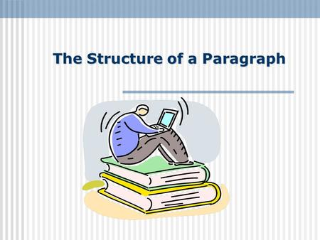 The Structure of a Paragraph. Paragraphs A paragraph is a collection of related sentences dealing with one topic. Most paragraphs contain between five.