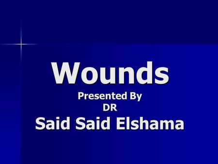 Wounds Presented By DR Said Said Elshama ● Definition :- Application of violence on tissue of the body → interference of continuity of tissue → wound.