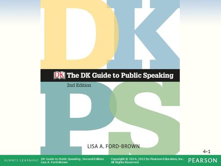 4-1 DK Guide to Public Speaking, Second Edition Lisa A. Ford-Brown Copyright © 2014, 2012 by Pearson Education, Inc. All Rights Reserved.