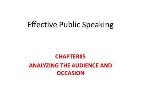Effective Public Speaking CHAPTER#5 ANALYZING THE AUDIENCE AND OCCASION.