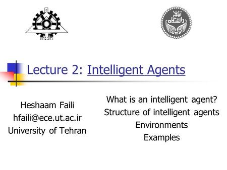 Lecture 2: Intelligent Agents Heshaam Faili University of Tehran What is an intelligent agent? Structure of intelligent agents Environments.