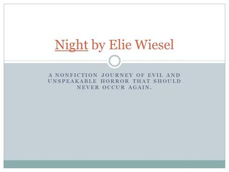 A NONFICTION JOURNEY OF EVIL AND UNSPEAKABLE HORROR THAT SHOULD NEVER OCCUR AGAIN. Night by Elie Wiesel.