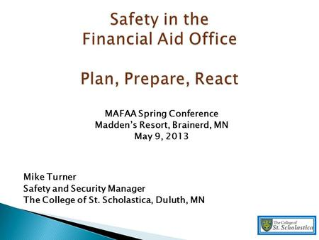 MAFAA Spring Conference Madden's Resort, Brainerd, MN May 9, 2013 Mike Turner Safety and Security Manager The College of St. Scholastica, Duluth, MN.