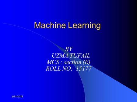 Machine Learning BY UZMA TUFAIL MCS : section (E) ROLL NO: 15177 1/31/2016.