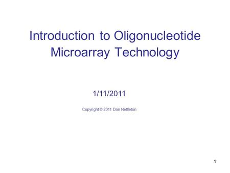 1 Introduction to Oligonucleotide Microarray Technology 1/11/2011 Copyright © 2011 Dan Nettleton.