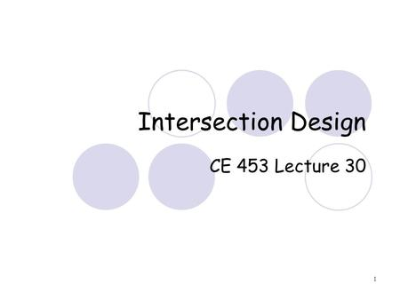 1 Intersection Design CE 453 Lecture 30. 2 Intersections More complicated area for drivers Main function is to provide for change of direction Source.