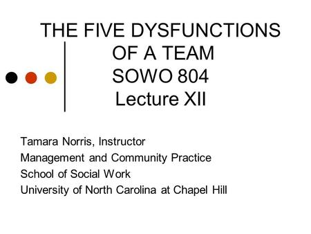 THE FIVE DYSFUNCTIONS OF A TEAM SOWO 804 Lecture XII Tamara Norris, Instructor Management and Community Practice School of Social Work University of North.