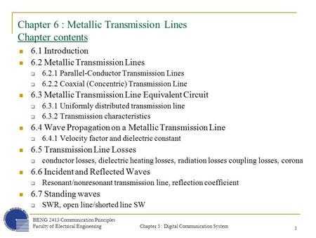 Chapter 5 : Digital Communication System BENG 2413 Communication Principles Faculty of Electrical Engineering 1 Chapter 6 : Metallic Transmission Lines.