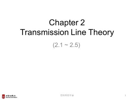 Chapter 2 Transmission Line Theory (2.1 ~ 2.5) 전자파연구실 1.