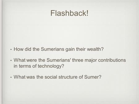 Flashback! How did the Sumerians gain their wealth? What were the Sumerians' three major contributions in terms of technology? What was the social structure.
