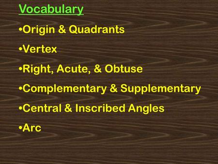 Vocabulary Origin & Quadrants Vertex Right, Acute, & Obtuse Complementary & Supplementary Central & Inscribed Angles Arc.