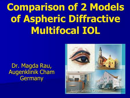Comparison of 2 Models of Aspheric Diffractive Multifocal IOL Dr. Magda Rau, Augenklinik Cham Germany.