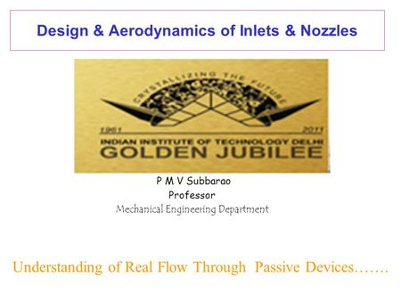 Design & Aerodynamics of Inlets & Nozzles P M V Subbarao Professor Mechanical Engineering Department Understanding of Real Flow Through Passive Devices…….