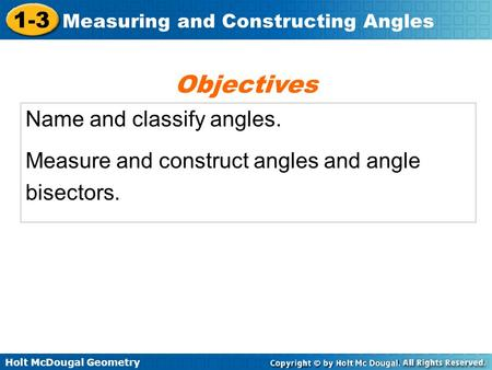 Holt McDougal Geometry 1-3 Measuring and Constructing Angles Name and classify angles. Measure and construct angles and angle bisectors. Objectives.