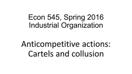 Econ 545, Spring 2016 Industrial Organization Anticompetitive actions: Cartels and collusion.
