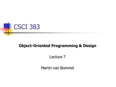 CSCI 383 Object-Oriented Programming & Design Lecture 7 Martin van Bommel.