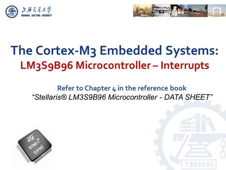 "The Cortex-M3 Embedded Systems: LM3S9B96 Microcontroller – Interrupts Refer to Chapter 4 in the reference book ""Stellaris® LM3S9B96 Microcontroller - DATA."