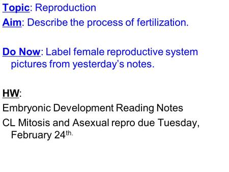 Topic: Reproduction Aim: Describe the process of fertilization. Do Now: Label female reproductive system pictures from yesterday's notes. HW: Embryonic.