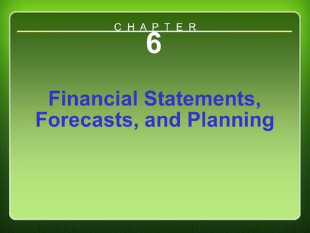 Chapter 6 6 Financial Statements, Forecasts, and Planning C H A P T E R.