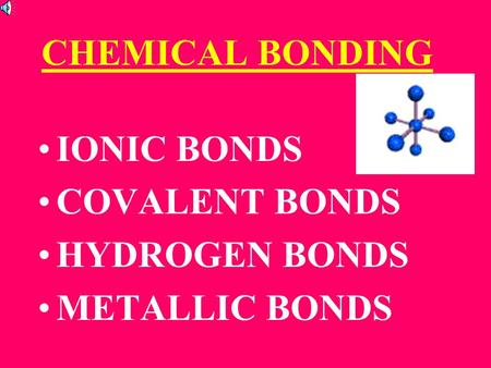 CHEMICAL BONDING IONIC BONDS COVALENT BONDS HYDROGEN BONDS METALLIC BONDS.