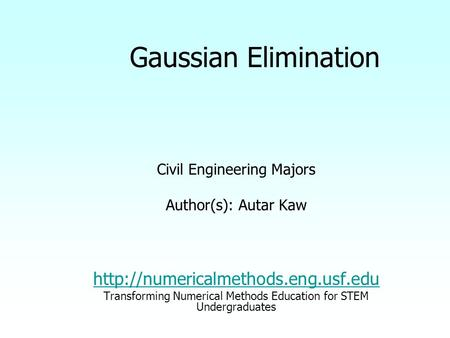 Gaussian Elimination Civil Engineering Majors Author(s): Autar Kaw  Transforming Numerical Methods Education for STEM.