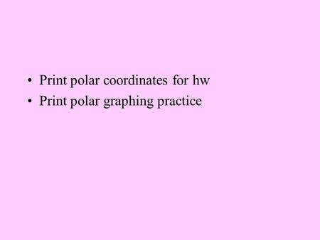 Print polar coordinates for hw Print polar graphing practice.
