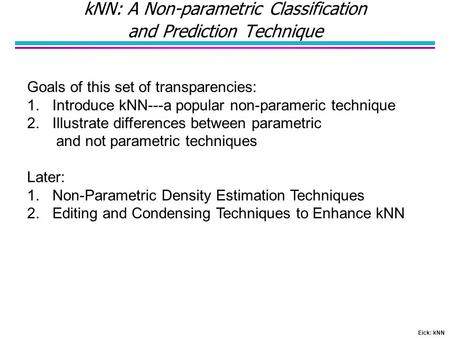 Eick: kNN kNN: A Non-parametric Classification and Prediction Technique Goals of this set of transparencies: 1.Introduce kNN---a popular non-parameric.