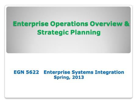 Enterprise Operations Overview & Strategic Planning EGN 5622 Enterprise Systems Integration Spring, 2013 Enterprise Operations Overview & Strategic Planning.