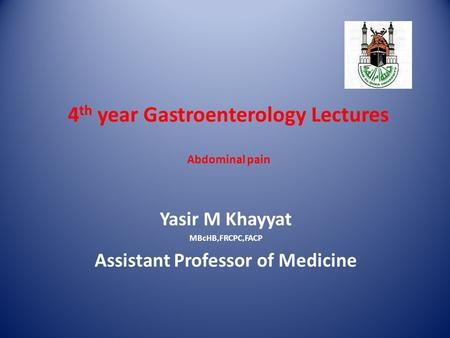 4 th year Gastroenterology Lectures Abdominal pain Yasir M Khayyat MBcHB,FRCPC,FACP Assistant Professor of Medicine.