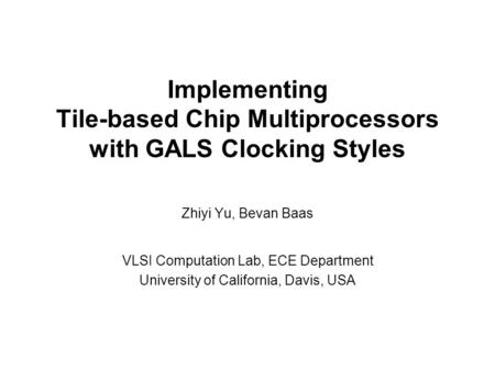 Implementing Tile-based Chip Multiprocessors with GALS Clocking Styles Zhiyi Yu, Bevan Baas VLSI Computation Lab, ECE Department University of California,