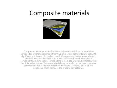 Composite materials Composite materials also called composition materials or shortened to composites are materials made from two or more constituent materials.