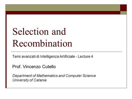 Selection and Recombination Temi avanzati di Intelligenza Artificiale - Lecture 4 Prof. Vincenzo Cutello Department of Mathematics and Computer Science.