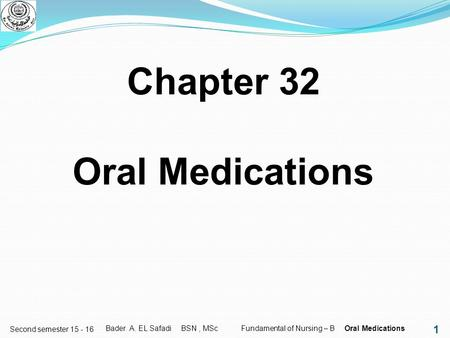 1 Second semester 15 - 16 Chapter 32 Oral Medications Bader A. EL Safadi BSN, MSc Fundamental of Nursing – B Oral Medications.
