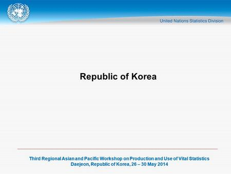 Third Regional Asian and Pacific Workshop on Production and Use of Vital Statistics Daejeon, Republic of Korea, 26 – 30 May 2014 Third Regional Asian and.