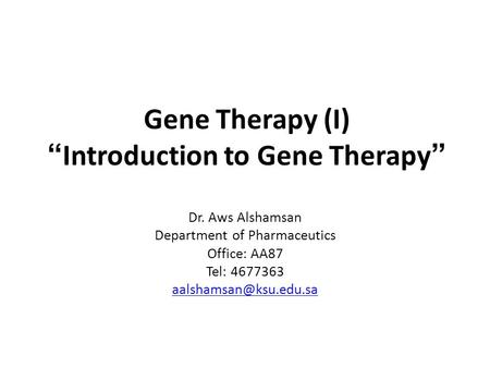 "Gene Therapy (I) ""Introduction to Gene Therapy"" Dr. Aws Alshamsan Department of Pharmaceutics Office: AA87 Tel: 4677363"
