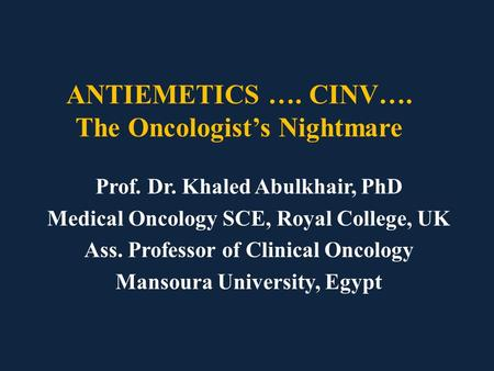 ANTIEMETICS …. CINV…. The Oncologist's Nightmare Prof. Dr. Khaled Abulkhair, PhD Medical Oncology SCE, Royal College, UK Ass. Professor of Clinical Oncology.