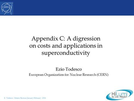 E. Todesco, Milano Bicocca January-February 2016 Appendix C: A digression on costs and applications in superconductivity Ezio Todesco European Organization.