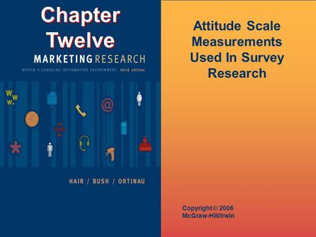 Chapter Twelve Copyright © 2006 McGraw-Hill/Irwin Attitude Scale Measurements Used In Survey Research.