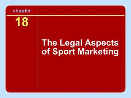 Chapter 18 The Legal Aspects of Sport Marketing. Objectives To introduce the key legal concepts and issues that affect the marketing of the sport product.
