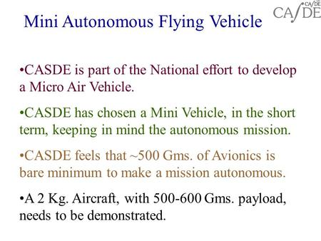 Mini Autonomous Flying Vehicle CASDE is part of the National effort to develop a Micro Air Vehicle. CASDE has chosen a Mini Vehicle, in the short term,