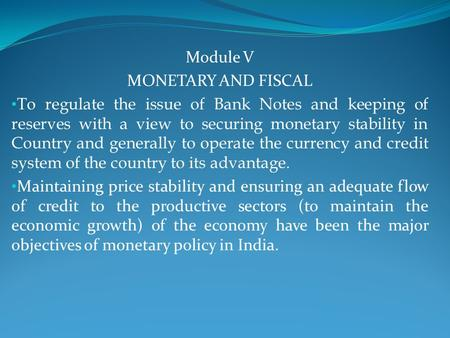 Module V MONETARY AND FISCAL To regulate the issue of Bank Notes and keeping of reserves with a view to securing monetary stability in Country and generally.