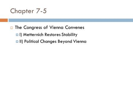 Chapter 7-5  The Congress of Vienna Convenes  I) Metternich Restores Stability  II) Political Changes Beyond Vienna.