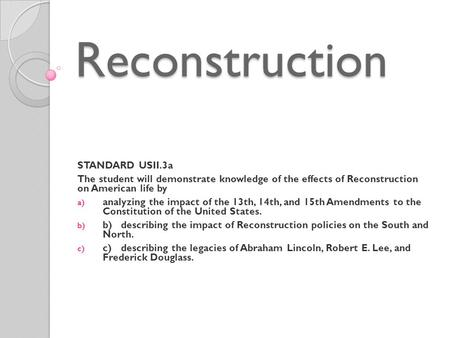 Reconstruction STANDARD USII.3a The student will demonstrate knowledge of the effects of Reconstruction on American life by a) analyzing the impact of.