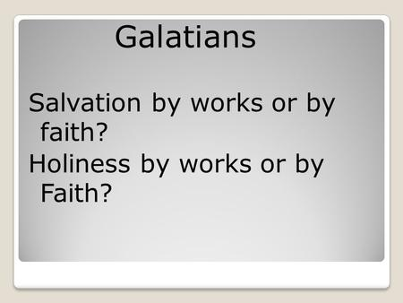 Galatians Salvation by works or by faith? Holiness by works or by Faith?